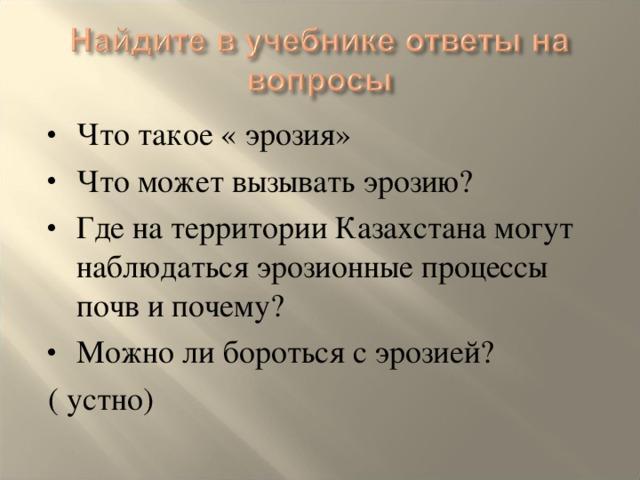 Что такое « эрозия» Что может вызывать эрозию? Где на территории Казахстана могут наблюдаться эрозионные процессы почв и почему? Можно ли бороться с эрозией?