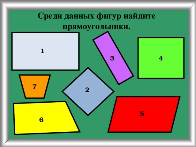 Среди данных фигур найдите прямоугольники. 1 4 3 7 2 5 6