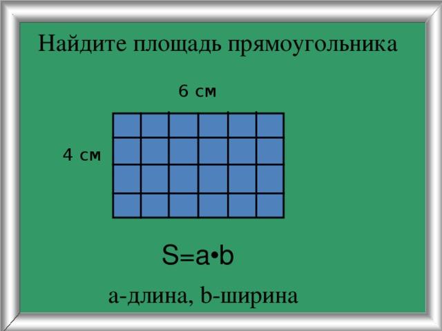 Найдите площадь прямоугольника  6 см  4 см S=a•b а-длина, b-ширина