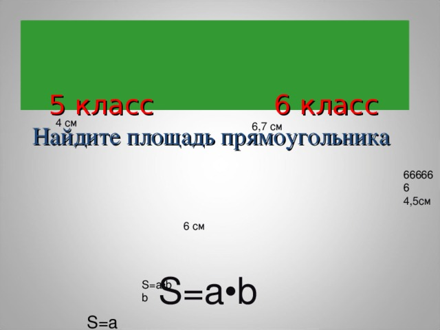 5 класс 6 класс  Найдите площадь прямоугольника     5 класс 6 класс  Найдите площадь прямоугольника   4 см 6,7 см 666666 4,5см 6 см  S=a•b S=a S=a•b b