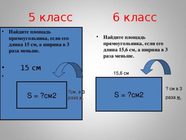 5 класс 6 класс Найдите площадь прямоугольника, если его длина 15 см, а ширина в 3 раза меньше.   15 см   Найдите площадь прямоугольника, если его длина 15,6 см, а ширина в 3 раза меньше.  15,6 см S = ?см2 S = ?см2 ? см в 3 раза м. ?см, в 3 раза м .