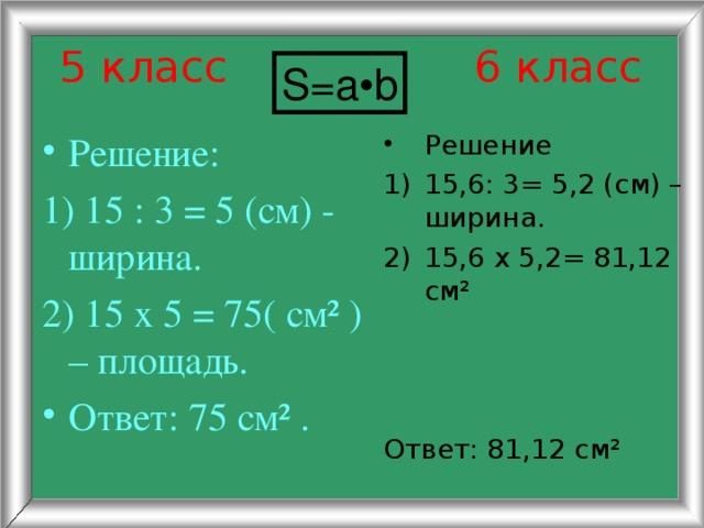 5 класс 6 класс S=a•b Решение: Решение 1) 15 : 3 = 5 (см) - ширина. 2) 15 х 5 = 75( см² ) – площадь. 15,6: 3= 5,2 (см) – ширина. 15,6 х 5,2= 81,12 см² Ответ: 75 см² . Ответ: 81,12 см²