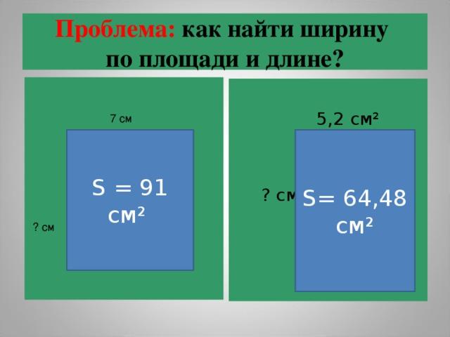 Проблема: как найти ширину  по площади и длине?  5,2  см²  ? см 7 см S = 91 cм² S= 64 ,48 см² ? см