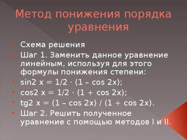 Схема решения Шаг 1. Заменить данное уравнение линейным, используя для этого формулы понижения степени: sin2 x = 1/2 · (1 – cos 2x); cos2 x = 1/2 · (1 + cos 2x); tg2 x = (1 – cos 2x) / (1 + cos 2x). Шаг 2. Решить полученное уравнение с помощью методов I и II.