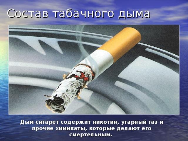 Состав табачного дыма Дым сигарет содержит никотин, угарный газ и прочие химикаты, которые делают его смертельным.