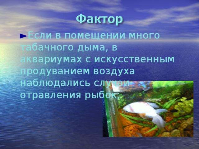 ► Если в помещении много табачного дыма, в аквариумах с искусственным продуванием воздуха наблюдались случаи отравления рыбок;