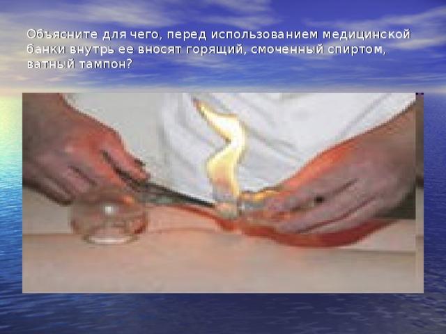 Объясните для чего, перед использованием медицинской банки внутрь ее вносят горящий, смоченный спиртом, ватный тампон?