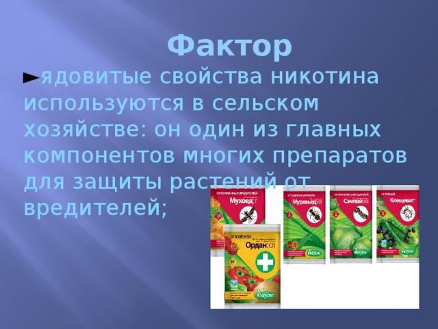 Фактор ► ядовитые свойства никотина используются в сельском хозяйстве: он один из главных компонентов многих препаратов для защиты растений от вредителей;