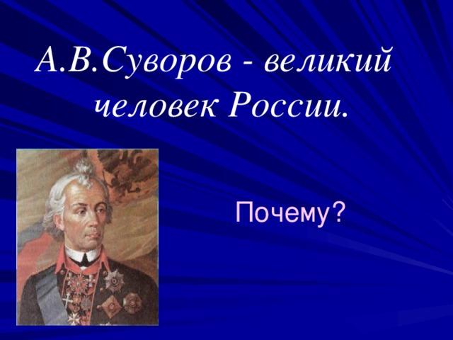 А.В.Суворов - великий  человек России. Почему?