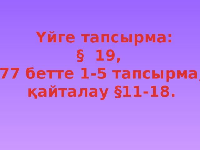 Үйге тапсырма: § 19, 77 бетте 1-5 тапсырма, қайталау §11-18.