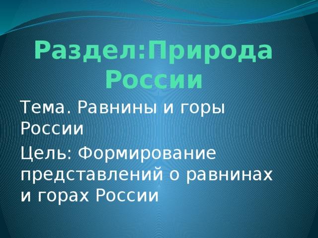 Раздел:Природа России Тема. Равнины и горы России Цель: Формирование представлений о равнинах и горах России