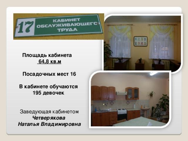Площадь кабинета  64,8 кв.м  Посадочных мест 16   В кабинете обучаются 195 девочек Заведующая кабинетом Четверякова Наталья Владимировна
