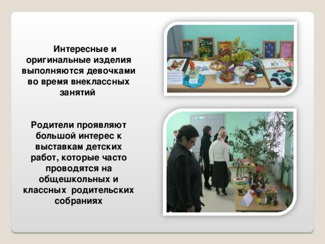 Интересные и оригинальные изделия выполняются девочками во время внеклассных занятий   Родители проявляют большой интерес к выставкам детских работ, которые часто проводятся на общешкольных и классных родительских собраниях