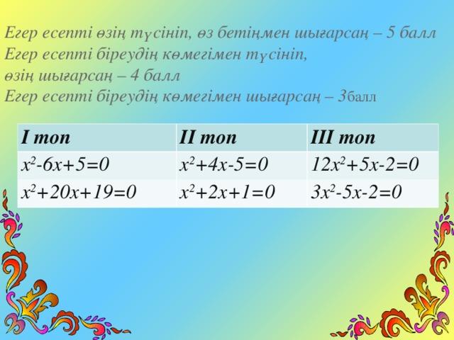 Егер есепті өзің түсініп, өз бетіңмен шығарсаң – 5 балл Егер есепті біреудің көмегімен түсініп, өзің шығарса ң – 4 балл Егер есепті біреудің көмегімен шығарсаң – 3 балл І топ ІІ топ x 2 -6x+5=0 ІІІ топ x 2 +4x-5=0 x 2 +20x+19=0 x 2 +2x+1=0 12x 2 +5x-2=0 3x 2 -5x-2=0