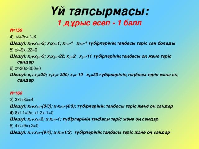 Үй тапсырмасы:   1 дұрыс есеп - 1 балл  № 159 4) x 2 +2x+1=0 Шешуі: x 1 +x 2 =-2; x 1 x 2 =1; x 1 = -1 x 2 =-1 түбірлерінің таңбасы теріс сан болады 5) x 2 +9x-22=0 Шешуі: x 1 +x 2 =-9; x 1 x 2 =-22; x 1 =2 x 2 =-11 түбірлерінің таңбасы оң және теріс сандар 6) x 2 -20x-300=0 Шешуі: x 1 +x 2 =20; x 1 x 2 =-300; x 1 =-10 x 2 =30 түбірлерінің таңбасы теріс және оң сандар  № 160 2) 3x 2 +8x=4 Шешуі: x 1 +x 2 =-( 8/3 ) ; x 1 x 2 = -(4/3) ;  түбірлерінің таңбасы теріс және оң сандар 4) 8x 2 -1=2x ; x 2 -2x -1=0 Шешуі: x 1 +x 2 =2; x 1 x 2 =-1; түбірлерінің таңбасы теріс және оң сандар 6) 4x 2 +9x+2=0 Шешуі: x 1 +x 2 = -( 9/4 ) ; x 1 x 2 = 1/2 ;  түбірлерінің таңбасы теріс және оң сандар