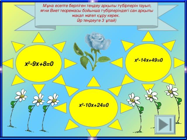 Мұна есепте берліген теңдеу арқылы түбірлерін тауып , яғни Виет теоремасы бойынша түбірлеріндегі сан арқылы мақал мәтел құру керек.  Әр теңдеуге 3 ұпай ) x 2 -14x+49=0   x 2 -9x+8=0 x 2 -10 x +24=0