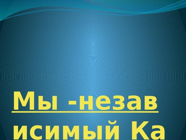 Мы -независимый Казахстан