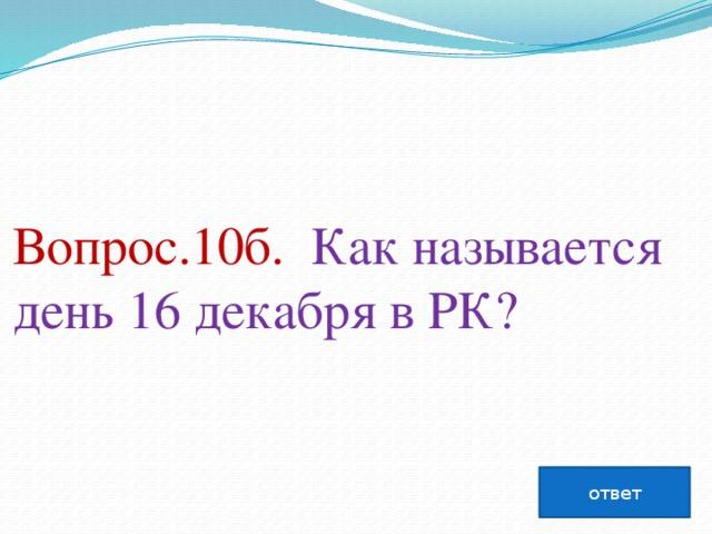Вопрос.10б. Как называется день 16 декабря вРК?   ответ