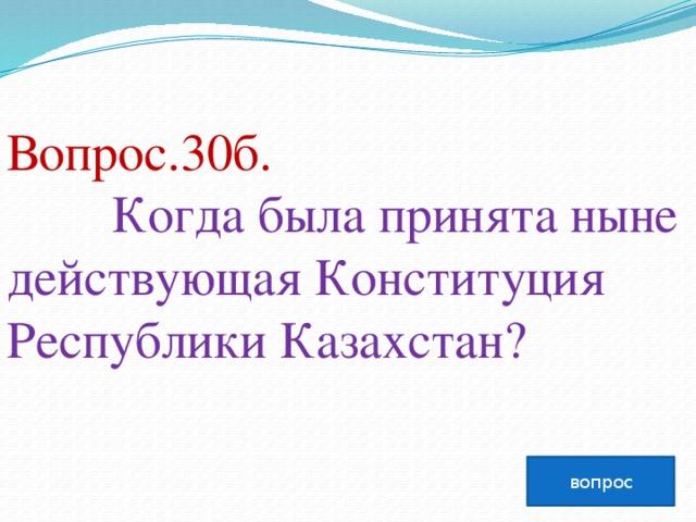Вопрос.30б.  Когда была принята ныне действующая Конституция Республики Казахстан?   вопрос