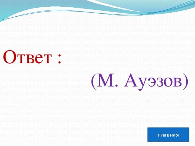 Ответ :  (М. Ауэзов) главная