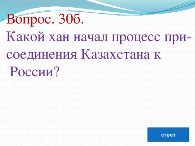 Вопрос. 30б. Какой хан начал процесс при- соединения Казахстана к  России?   ответ