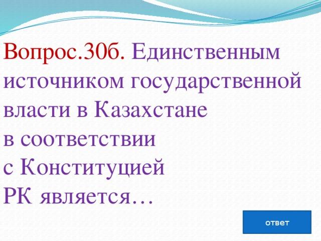 Вопрос.30б. Единственным источником государственной власти вКазахстане всоответствии сКонституцией РКявляется…   ответ
