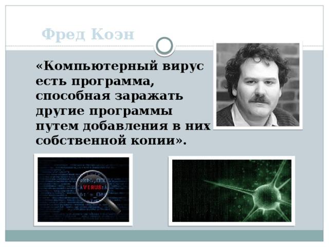 Фред Коэн «Компьютерный вирус есть программа, способная заражать другие программы путем добавления в них собственной копии».