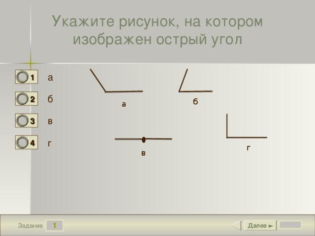 Укажите рисунок, на котором изображен острый угол а 1 0 б 2 1 б а в 3 0 г 4 0 г в 1 Далее ► Задание