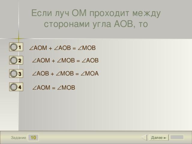 Если луч ОМ проходит между сторонами угла АОВ, то 1 0  АОМ +  АОВ =  МОВ  АОМ +  МОВ =  АОВ 2 1  АОВ +  МОВ =  МОА 3 0 4  АОМ =  МОВ 0 10 Далее ► Задание