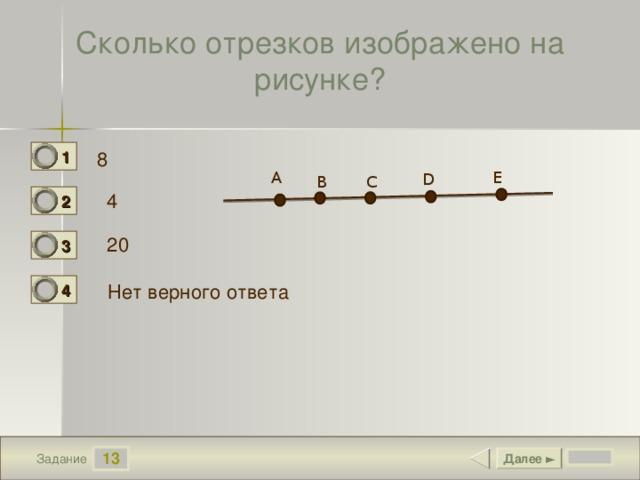 Сколько отрезков изображено на рисунке? 1 8 0 А E D В С 4 2 0 20 3 0 Нет верного ответа 4 1 13 Далее ► Задание