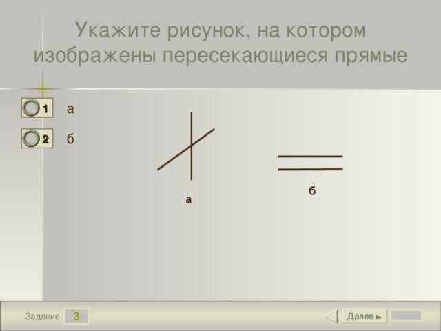 Укажите рисунок, на котором изображены пересекающиеся прямые а 1 1 б 2 0 б а 3 Далее ► Задание