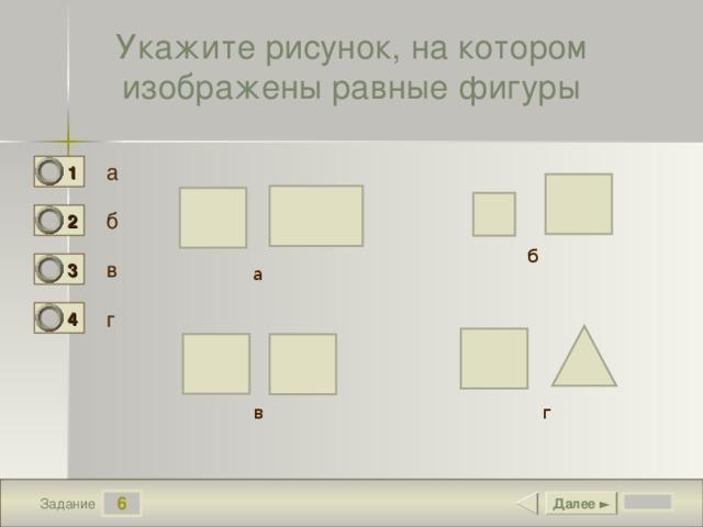 Укажите рисунок, на котором изображены равные фигуры а 1 0 б 2 0 б в 3 1 а г 4 0 в г 6 Далее ► Задание