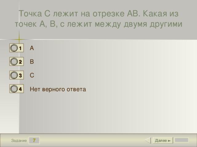Точка С лежит на отрезке АВ. Какая из точек А, В, с лежит между двумя другими А 1 0 В 2 0 С 3 1 Нет верного ответа 4 0 7 Далее ► Задание