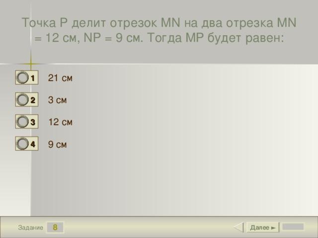 Точка Р делит отрезок MN на два отрезка MN = 12 см, NP = 9 см. Тогда MP будет равен: 21 см 1 0 3 см 2 1 12 см 3 0 9 см 4 0 8 Далее ► Задание