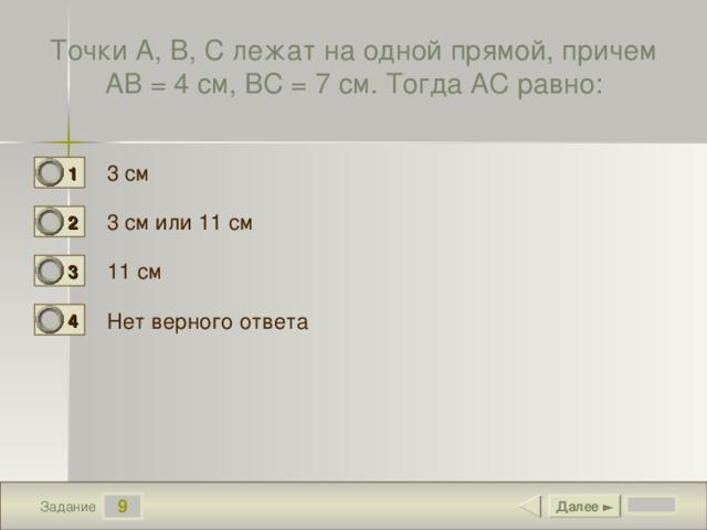 Точки А, В, С лежат на одной прямой, причем АВ = 4 см, ВС = 7 см. Тогда АС равно: 3 см 1 0 3 см или 11 см 2 1 11 см 3 0 Нет верного ответа 4 0 9 Далее ► Задание