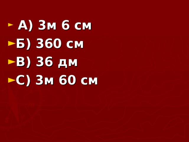 А) 3м 6 см Б) 360 см В) 36 дм С) 3м 60 см