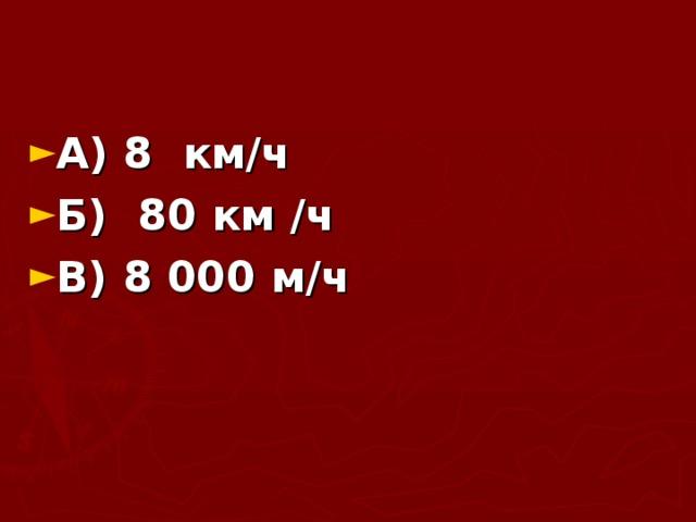 А) 8 км/ч Б) 80 км /ч В) 8000 м/ч