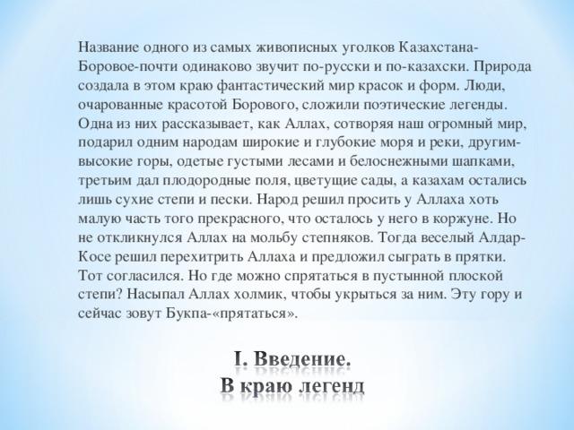 Название одного из самых живописных уголков Казахстана-Боровое-почти одинаково звучит по-русски и по-казахски. Природа создала в этом краю фантастический мир красок и форм. Люди, очарованные красотой Борового, сложили поэтические легенды. Одна из них рассказывает, как Аллах, сотворяя наш огромный мир, подарил одним народам широкие и глубокие моря и реки, другим-высокие горы, одетые густыми лесами и белоснежными шапками, третьим дал плодородные поля, цветущие сады, а казахам остались лишь сухие степи и пески. Народ решил просить у Аллаха хоть малую часть того прекрасного, что осталось у него в коржуне. Но не откликнулся Аллах на мольбу степняков. Тогда веселый Алдар-Косе решил перехитрить Аллаха и предложил сыграть в прятки. Тот согласился. Но где можно спрятаться в пустынной плоской степи? Насыпал Аллах холмик, чтобы укрыться за ним. Эту гору и сейчас зовут Букпа-«прятаться».