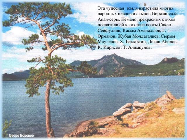 Эта чудесная земля взрастила многих народных певцов и акынов-Биржан-сала, Акан-серы. Немало прекрасных стихов посвятили ей казахские поэты Сакен Сейфуллин, Касым Аманжолов, Г. Орманов, Жубан Молдагалиев, Сырым Мауленов, Х. Бекхожин, Дикан Абилов, К. Идрисов, Т. Алимкулов.