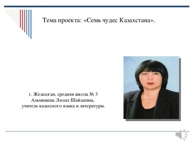 Тема проекта: «Семь чудес Казахстана». г. Жезказган, средняя школа № 3 Альмишева Ляззат Шайзаевна, учитель казахского языка и литературы.