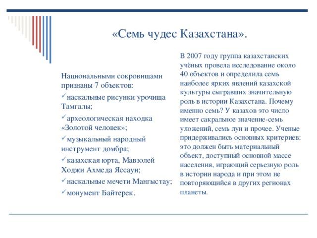 «Семь чудес Казахстана». В 2007 году группа казахстанских учёных провела исследование около 40 объектов и определила семь наиболее ярких явлений казахской культуры сыгравших значительную роль в истории Казахстана. Почему именно семь? У казахов это число имеет сакральное значение-семь уложений, семь лун и прочее. Ученые придерживались основных критериев: это должен быть материальный объект, доступный основной массе населения, играющий серьезную роль в истории народа и при этом не повторяющийся в других регионах планеты. Национальными сокровищами признаны 7 объектов: