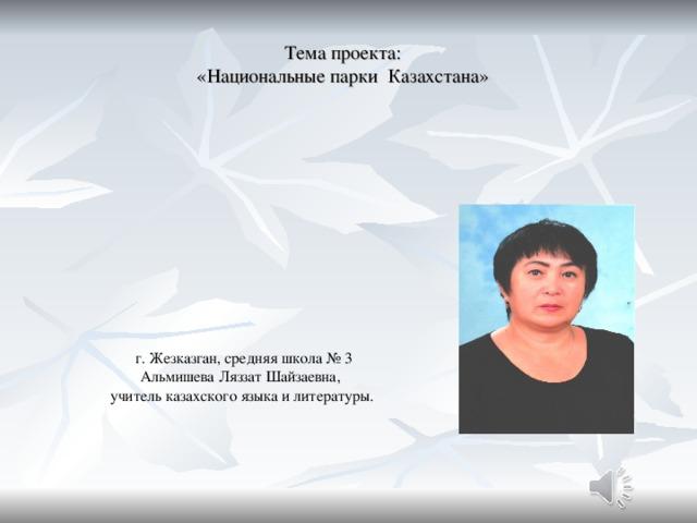 Тема проекта:  «Национальные парки Казахстана»  г. Жезказган, средняя школа № 3 Альмишева Ляззат Шайзаевна, учитель казахского языка и литературы.