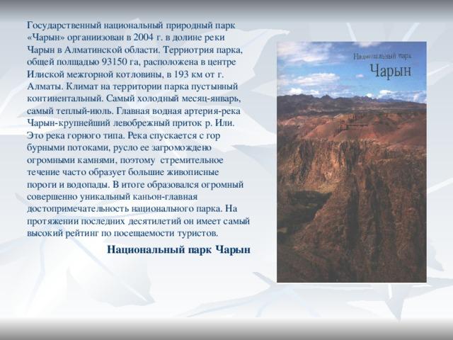 Государственный национальный природный парк «Чарын» органиизован в 2004 г. в долине реки Чарын в Алматинской области. Терриотрия парка, общей полщадью 93150 га, расположена в центре Илиской межгорной котловины, в 193 км от г. Алматы. Климат на территории парка пустынный континентальный. Самый холодный месяц-январь, самый теплый-июль. Главная водная артерия-река Чарын-крупнейший левобрежный приток р. Или. Это река горного типа. Река спускается с гор бурными потоками, русло ее загромождено огромными камнями, поэтому стремительное течение часто образует большие живописные пороги и водопады. В итоге образовался огромный совершенно уникальный каньон-главная достопримечательность национального парка. На протяжении последних десятилетий он имеет самый высокий рейтинг по посещаемости туристов. Национальный парк Чарын