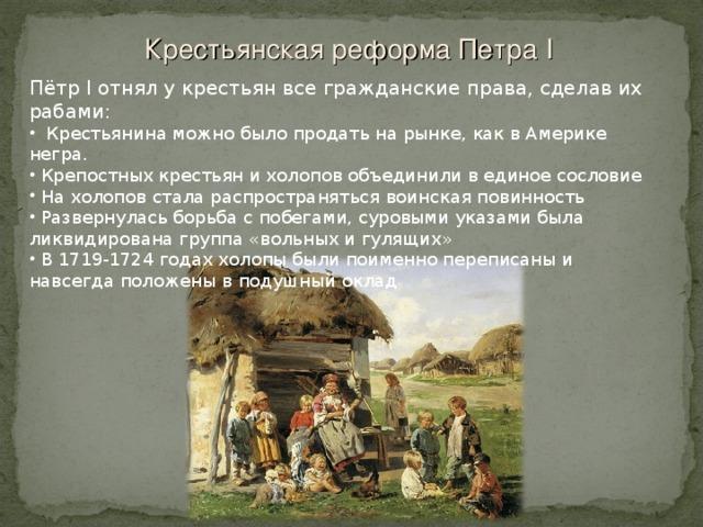 Крестьянская реформа Петра I  Пётр I отнял у крестьян все гражданские права, сделав их рабами: