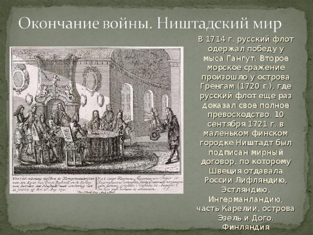 В 1714 г. русский флот одержал победу у мыса Гангут. Второе морское сражение произошло у острова Гренгам (1720 г.), где русский флот еще раз доказал свое полное превосходство. 10 сентября 1721 г. в маленьком финском городке Ништадт был подписан мирный договор, по которому Швеция отдавала России Лифляндию, Эстляндию, Ингерманландию, часть Карелии, острова Эзель и Дого. Финляндия переходила под юрисдикцию Швеции.