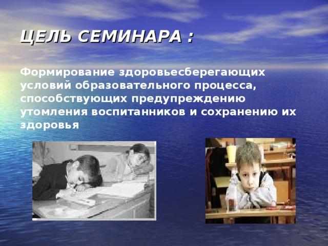 ЦЕЛЬ СЕМИНАРА : Формирование здоровьесберегающих условий образовательного процесса, способствующих предупреждению утомления воспитанников и сохранению их здоровья