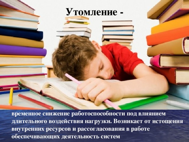 Утомление -        временное снижение работоспособности под влиянием длительного воздействия нагрузки. Возникает от истощения внутренних ресурсов и рассогласования в работе обеспечивающих деятельность систем