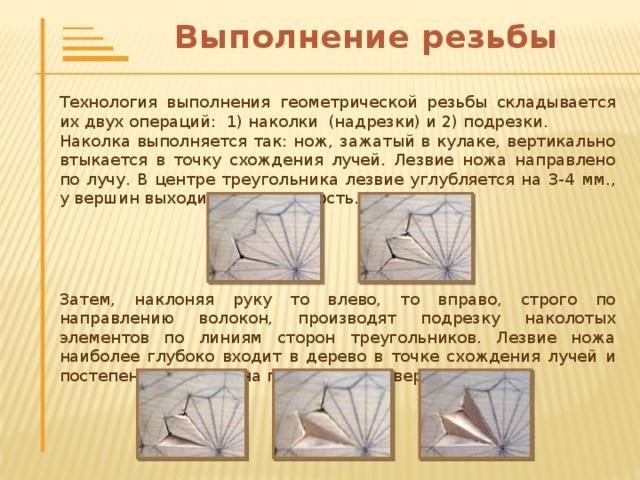 Геометрическая резьба   Геометрическая резьба один из самых древних видов резьбы по дереву. Она обычно выполняется в виде двух- или трехгранных выемок, образующих на поверхности узор из геометрических фигур – треугольников, квадратов, окружностей. Отсюда и происходят её названия.  Технически – это один из самых простых видов резьбы, вполне посильный для обучающихся 7-х классов. Ввиду лёгкости выполнения и доступности материалов, этот вид резьбы получил в России самое широкое распространение.  Геометрической резьбой пышно украшались избы, культовые сооружения (иконостасы, киоты), всевозможная мебель (столы, лавки, колыбели, сундуки, лари), точеная и долбленая посуда (чаши, ковши, солонки, подносы, ложки, жбаны), орудия труда (прялки, ткацкие станы, вальки, швейки).