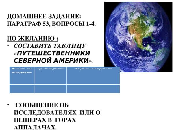 ДОМАШНЕЕ ЗАДАНИЕ: ПАРАГРАФ 53, ВОПРОСЫ 1-4.  ПО ЖЕЛАНИЮ : СОСТАВИТЬ ТАБЛИЦУ « ПУТЕШЕСТВЕННИКИ СЕВЕРНОЙ АМЕРИКИ ».       СООБЩЕНИЕ ОБ ИССЛЕДОВАТЕЛЯХ ИЛИ О ПЕЩЕРАХ В ГОРАХ АППАЛАЧАХ.