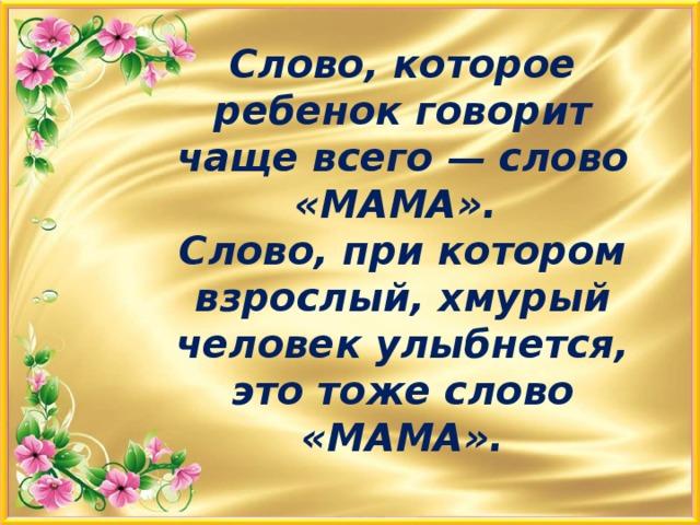 Слово, которое ребенок говорит чаще всего — слово «МАМА».  Слово, при котором взрослый, хмурый человек улыбнется, это тоже слово «МАМА».